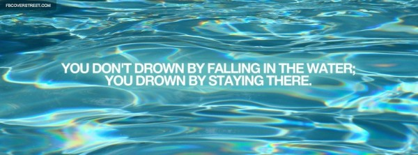 You dont drown by falling in the water you drown by staying there 001