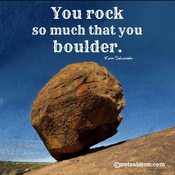 You rock so much that you boulder