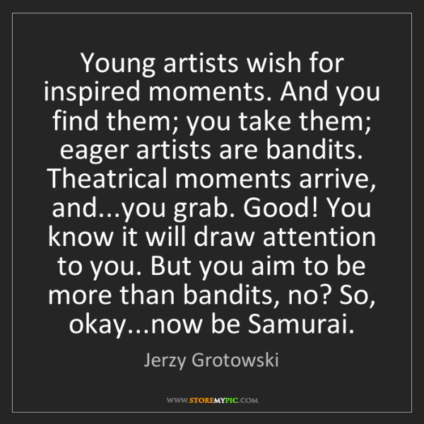 Jerzy Grotowski: Young artists wish for inspired moments. And you find...