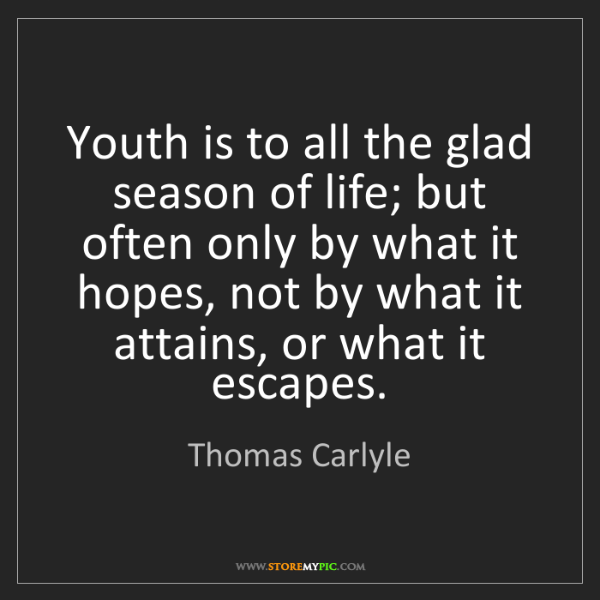 Thomas Carlyle: Youth is to all the glad season of life; but often only...