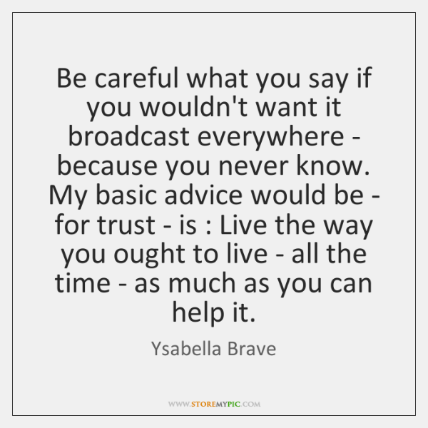 Be careful what you say if you wouldn't want it broadcast everywhere ...