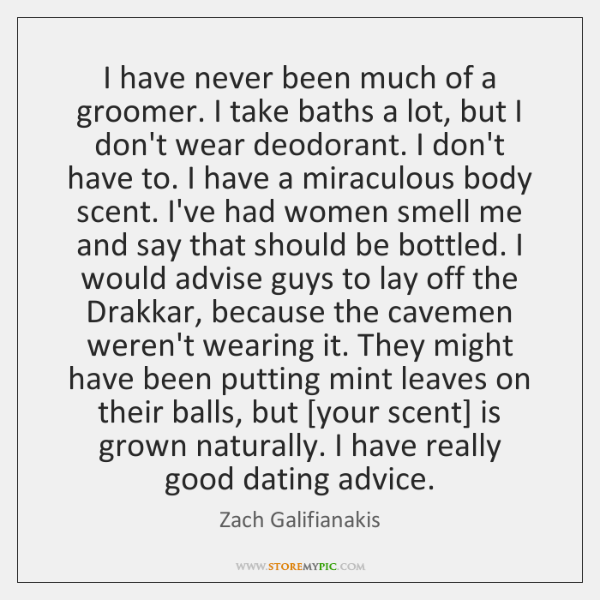 I have never been much of a groomer. I take baths a ...