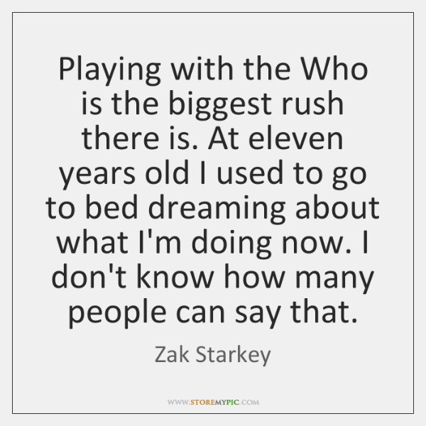 Playing with the Who is the biggest rush there is. At eleven ...