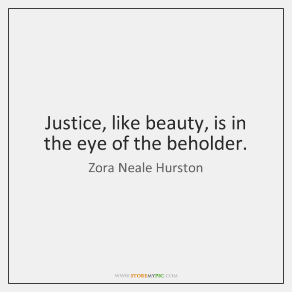 Justice, like beauty, is in the eye of the beholder.
