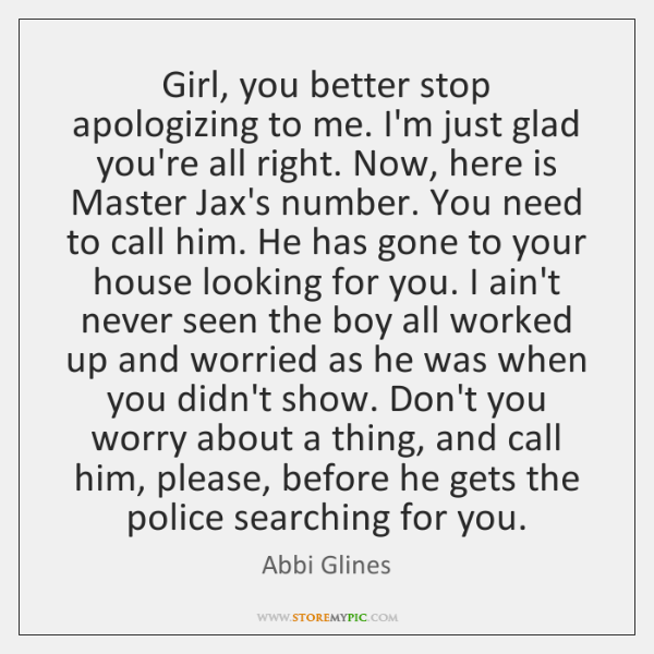 Girl, you better stop apologizing to me. I'm just glad you're all ...