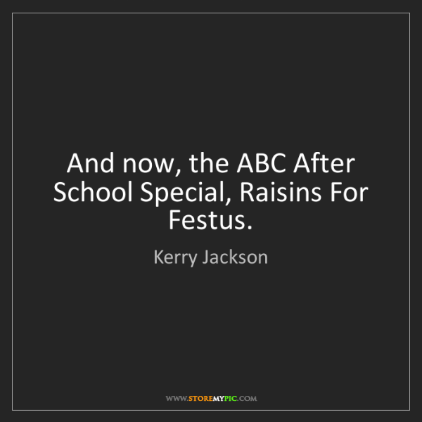Kerry Jackson: And now, the ABC After School Special, Raisins For Festus.