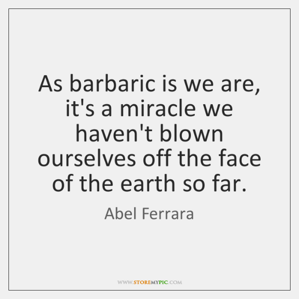 As barbaric is we are, it's a miracle we haven't blown ourselves ...