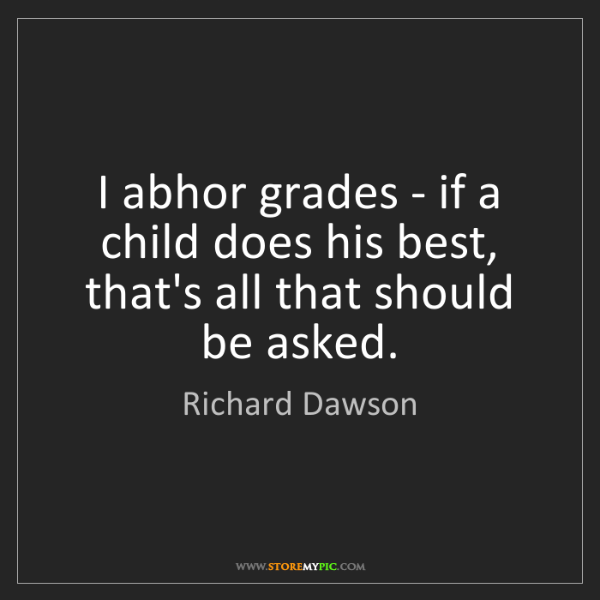 Richard Dawson: I abhor grades - if a child does his best, that's all...