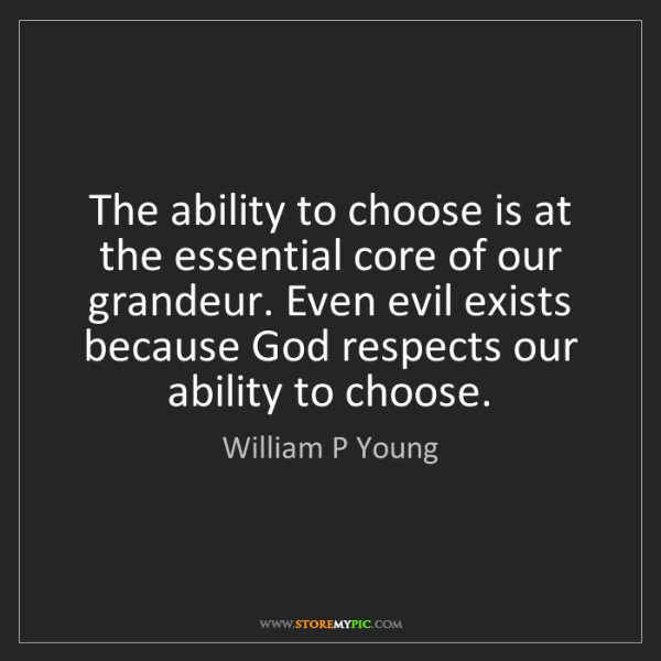 William P Young: The ability to choose is at the essential core of our...