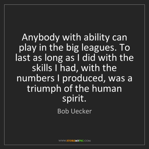 Bob Uecker: Anybody with ability can play in the big leagues. To...