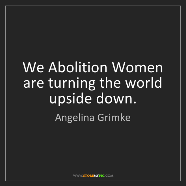 Angelina Grimke: We Abolition Women are turning the world upside down.