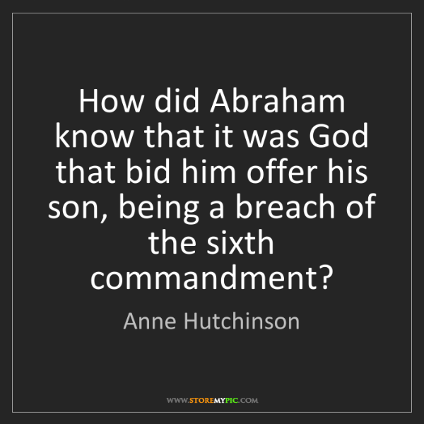 Anne Hutchinson: How did Abraham know that it was God that bid him offer...