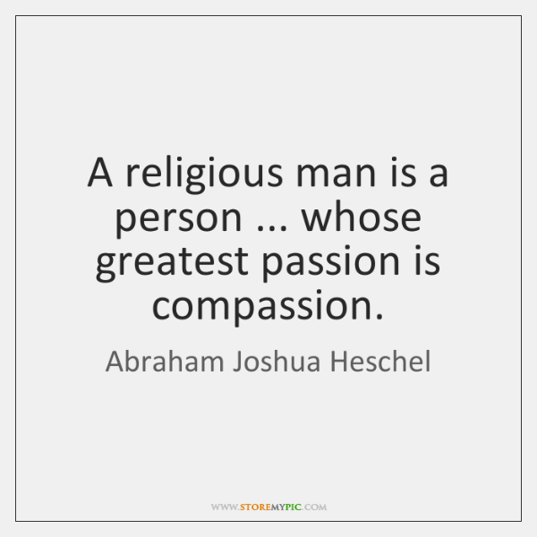 A religious man is a person ... whose greatest passion is compassion.