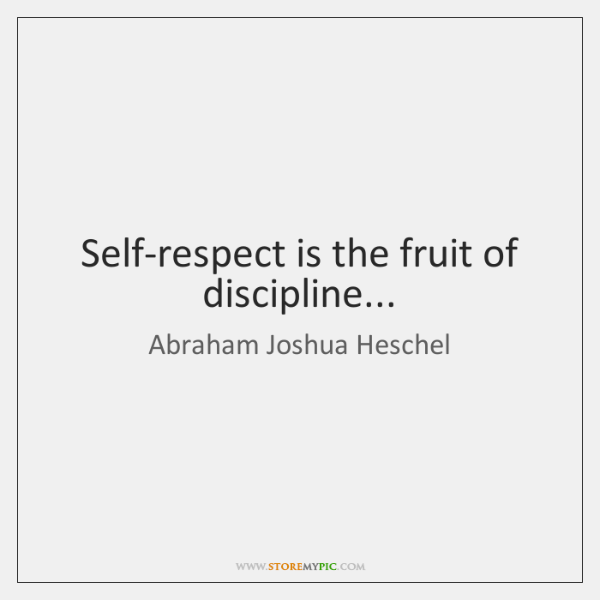 Self-respect is the fruit of discipline...