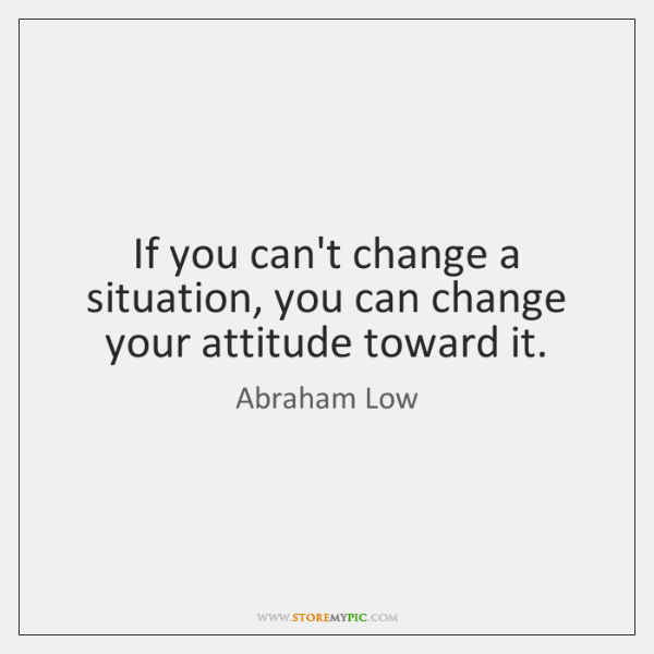 If you can't change a situation, you can change your attitude toward ...