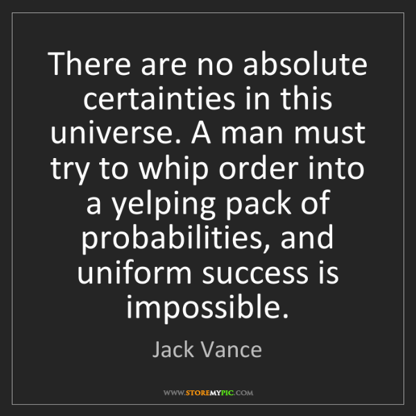 Jack Vance: There are no absolute certainties in this universe. A...