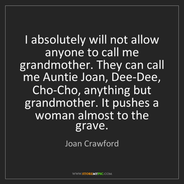 Joan Crawford: I absolutely will not allow anyone to call me grandmother....