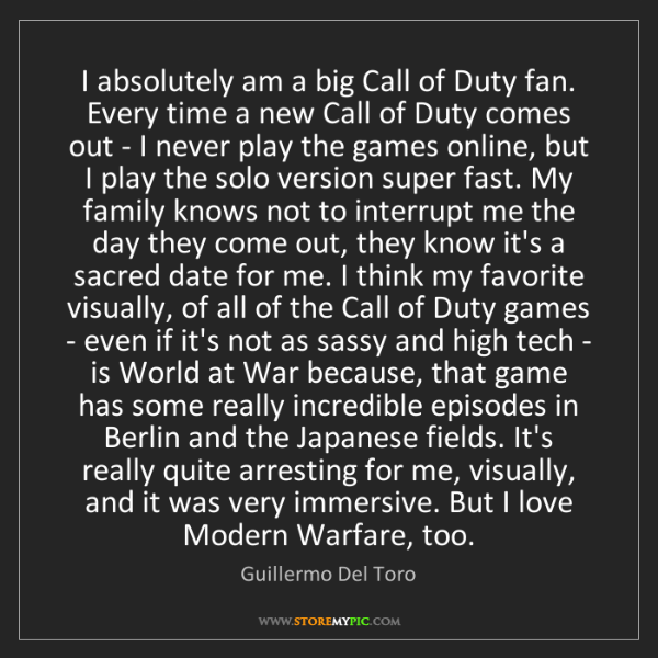 Guillermo Del Toro: I absolutely am a big Call of Duty fan. Every time a...