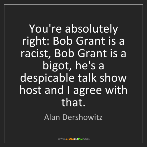 Alan Dershowitz: You're absolutely right: Bob Grant is a racist, Bob Grant...