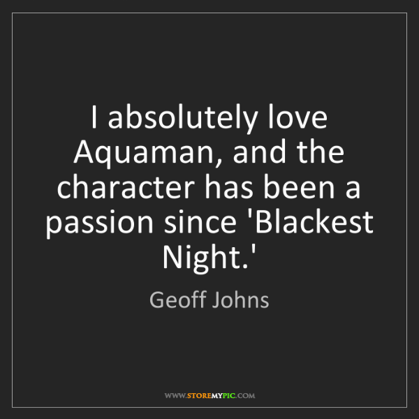 Geoff Johns: I absolutely love Aquaman, and the character has been...