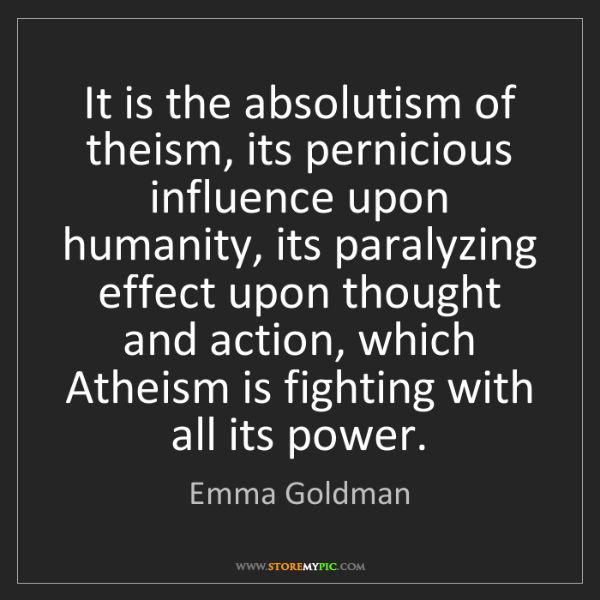 Emma Goldman: It is the absolutism of theism, its pernicious influence...