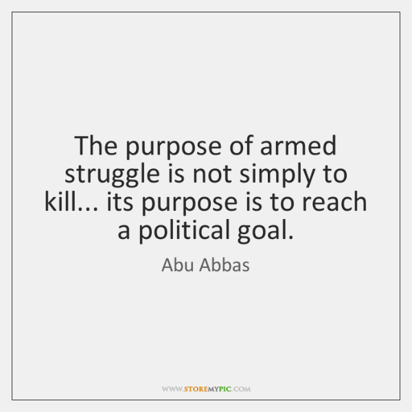 The purpose of armed struggle is not simply to kill... its purpose ...