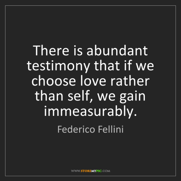 Federico Fellini: There is abundant testimony that if we choose love rather...