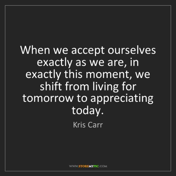 Kris Carr: When we accept ourselves exactly as we are, in exactly...
