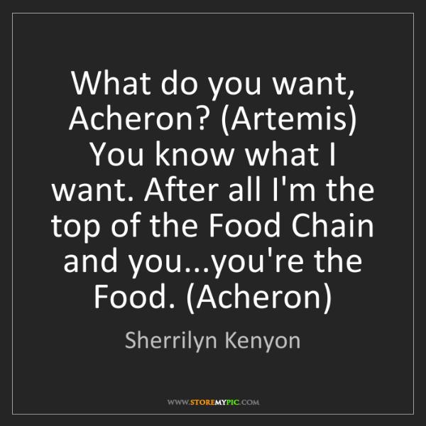 Sherrilyn Kenyon: What do you want, Acheron? (Artemis) You know what I...