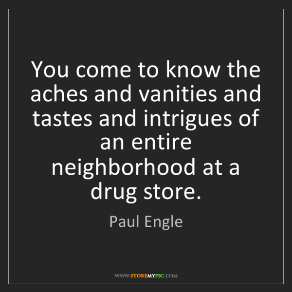 Paul Engle: You come to know the aches and vanities and tastes and...