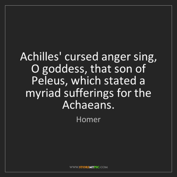 Homer: Achilles' cursed anger sing, O goddess, that son of Peleus,...