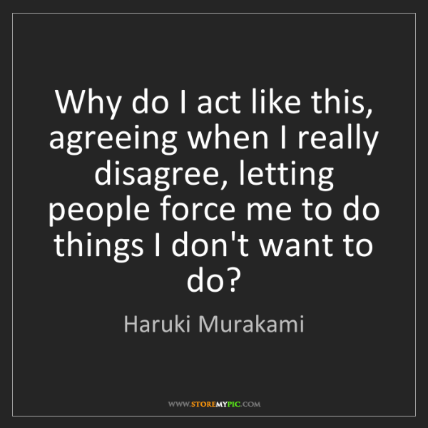 Haruki Murakami: Why do I act like this, agreeing when I really disagree,...