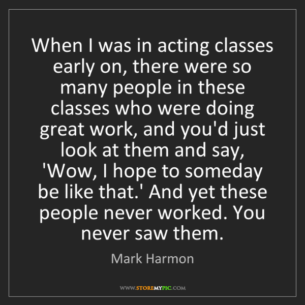 Mark Harmon: When I was in acting classes early on, there were so...