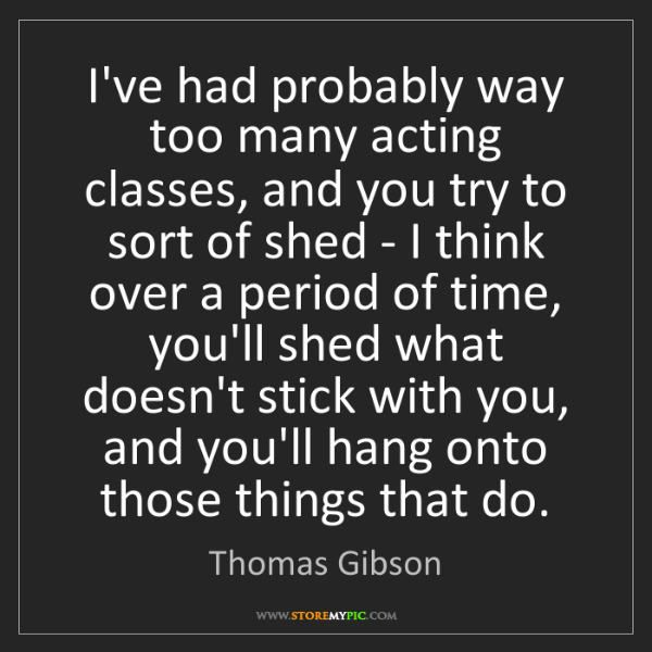 Thomas Gibson: I've had probably way too many acting classes, and you...