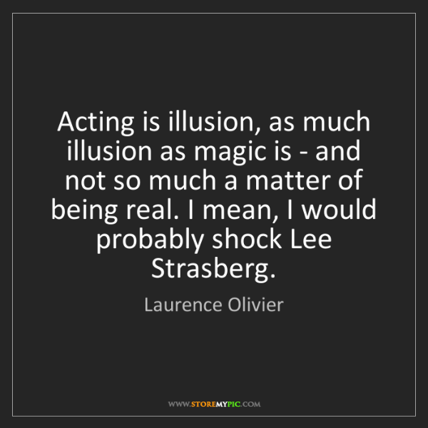 Laurence Olivier: Acting is illusion, as much illusion as magic is - and...