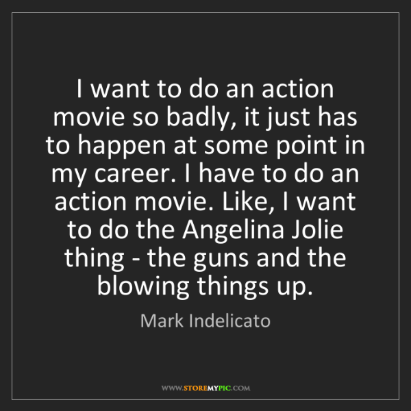 Mark Indelicato: I want to do an action movie so badly, it just has to...