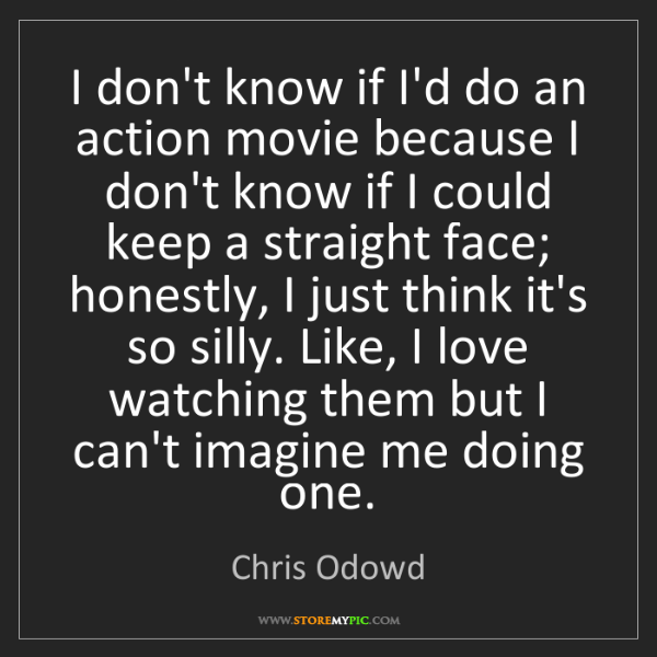 Chris Odowd: I don't know if I'd do an action movie because I don't...