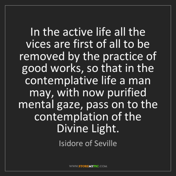 Isidore of Seville: In the active life all the vices are first of all to...