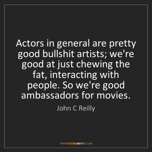 John C Reilly: Actors in general are pretty good bullshit artists; we're...