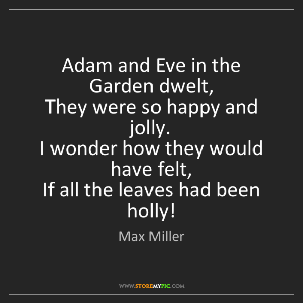 Max Miller: Adam and Eve in the Garden dwelt,   They were so happy...