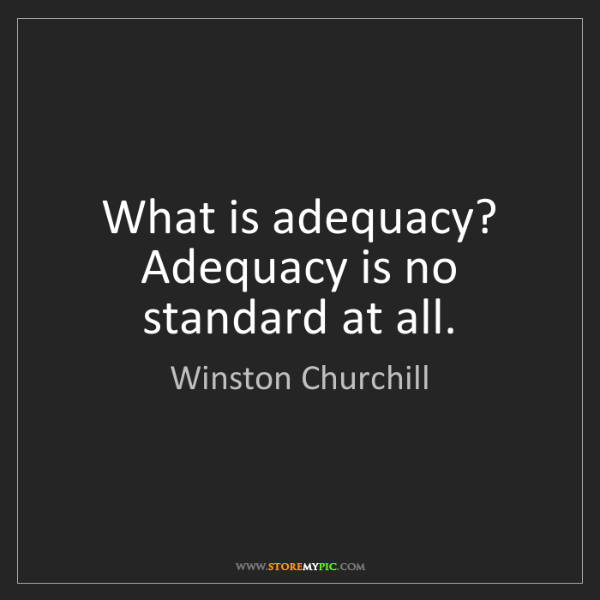 Winston Churchill: What is adequacy? Adequacy is no standard at all.