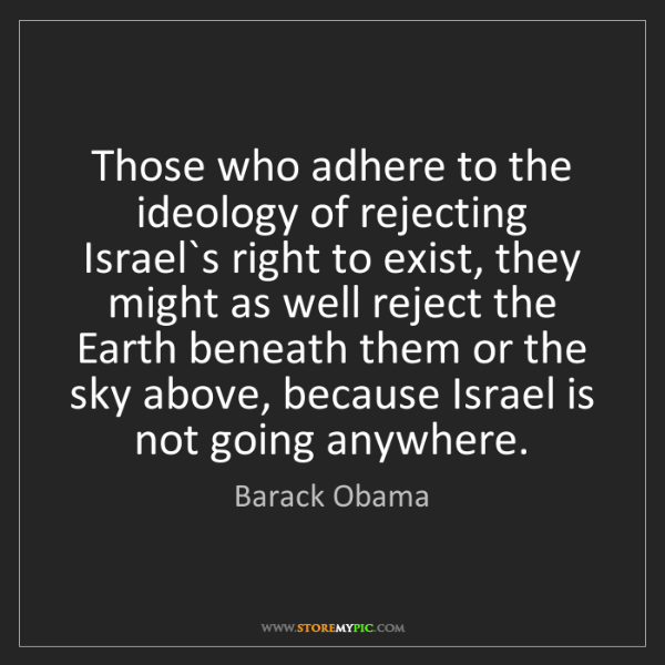 Barack Obama: Those who adhere to the ideology of rejecting Israel`s...