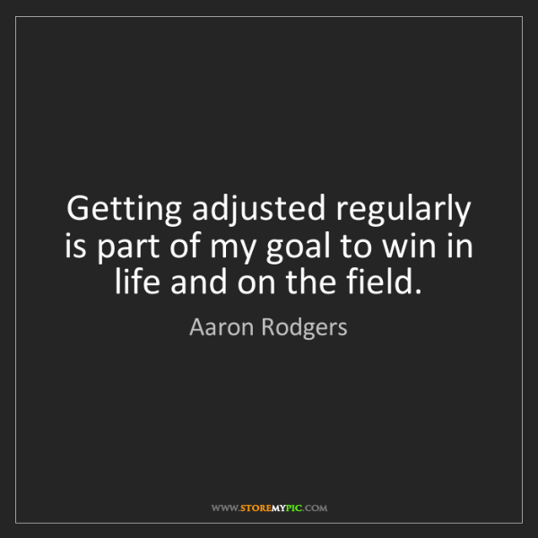 Aaron Rodgers: Getting adjusted regularly is part of my goal to win...