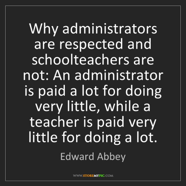 Edward Abbey: Why administrators are respected and schoolteachers are...