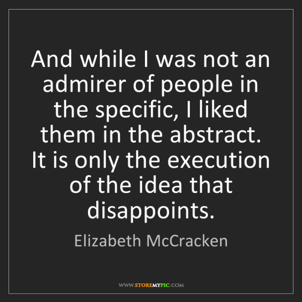 Elizabeth McCracken: And while I was not an admirer of people in the specific,...