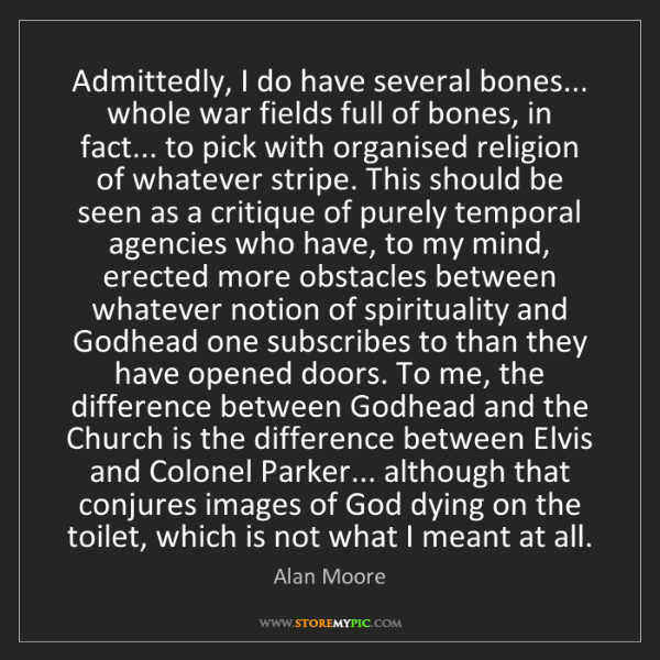 Alan Moore: Admittedly, I do have several bones... whole war fields...