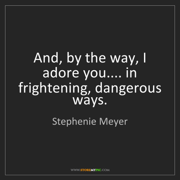 Stephenie Meyer: And, by the way, I adore you.... in frightening, dangerous...