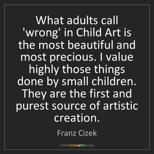 Franz Cizek: What adults call 'wrong' in Child Art is the most beautiful...