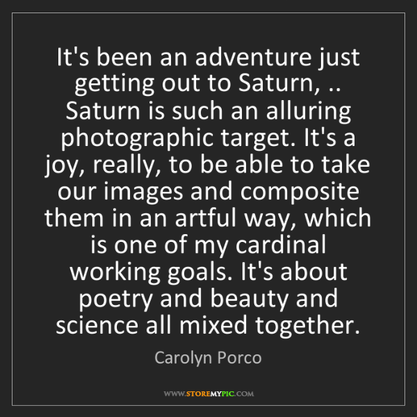 Carolyn Porco: It's been an adventure just getting out to Saturn, .....