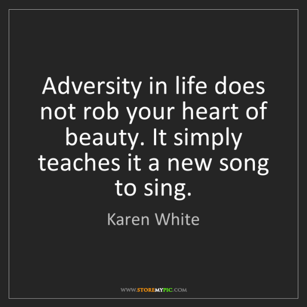 Karen White: Adversity in life does not rob your heart of beauty....